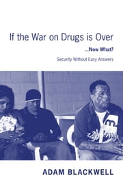 If the War on Drugs is Over ...Now What ? - Security Without Easy Answers ebook by Adam Blackwell