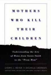 "Mothers Who Kill Their Children - Understanding the Acts of Moms from Susan Smith to the ""Prom Mom"" ebook by Cheryl L. Meyer,Michelle Oberman,Kelly White"