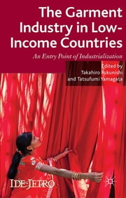 The Garment Industry in Low-Income Countries - An Entry Point of Industrialization ebook by Takahiro Fukunishi,Tatsufumi Yamagata