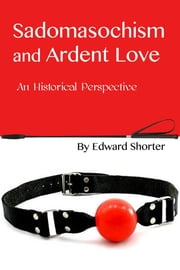 Sadomasochism and Ardent Love: An Historical Perspective ebook by Edward Shorter