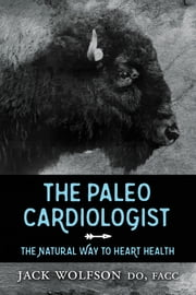 The Paleo Cardiologist - The Natural Way to Heart Health ebook by Jack Wolfson, DO, FACC