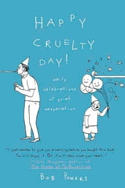 Happy Cruelty Day! - Daily Celebrations of Quiet Desperation ebook by Bob Powers