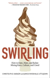 Swirling - How to Date, Mate, and Relate Mixing Race, Culture, and Creed ebook by Christelyn D. Karazin,Janice Rhoshalle Littlejohn