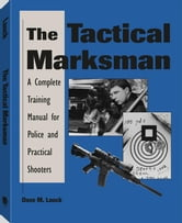 The Tactical Marksman: A Complete Training Manual For Police And Practical Shooters ebook by Lauck, Dave, M.
