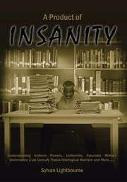 A PRODUCT OF INSANITY - Understanding Uniform Powers, Uniformity, Futuristic Military Dominancy 21st Century Thesis Ideological Warfare and More...... ebook by Sylvan Lightbourne