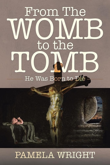 From the Womb to the Tomb - He Was Born to Die ebook by Pamela Wright