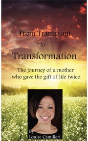 From Transplant to Transformation - The Journey of A Mother Who Gave The Gift of Life Twice ebook by Louise Camilleri
