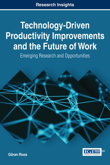 Technology-Driven Productivity Improvements and the Future of Work - Emerging Research and Opportunities ebook by Göran Roos