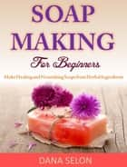 Soap Making For Beginners Make Healing and Nourishing Soaps from Herbal Ingredients ebook by Dana Selon