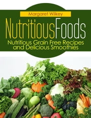 Nutritious Foods: Nutritious Grain Free Recipes and Delicious Smoothies ebook by Margaret Wilkey