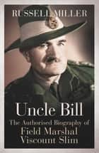 Uncle Bill - The Authorised Biography of Field Marshal Viscount Slim ebook by Russell Miller