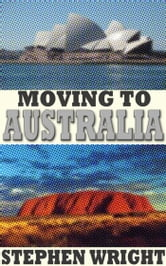 Moving to Australia: a Complete Guide ebook by Stephen Wright