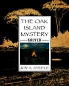 The Oak Island Mystery, Solved! ebook by Joy A. Steele