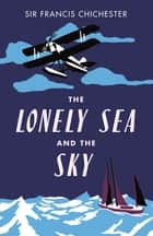 The Lonely Sea and the Sky ebook by Sir Francis Chichester