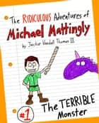 The Ridiculous Adventures of Michael Mattingly: The TERRIBLE Monster ebook by Jackie Vandall Thomas III