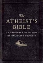 The Atheist's Bible - An Illustrious Collection of Irreverent Thought ebook by Joan Konner