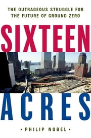 Sixteen Acres - Architecture and the Outrageous Struggle for the Future of Ground Zero ebook by Philip Nobel