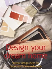 Design your dream home - Interior design ideas for house and home makeovers ebook by Infinite Ideas,Lizzie O'Prey
