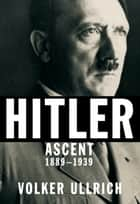 Hitler - Ascent, 1889-1939 ebook by Volker Ullrich