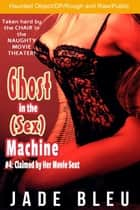Ghost in the (Sex) Machine #4: Claimed by Her Movie Seat - Ghost in the Sex Machine, #4 ebook by Jade Bleu