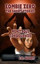 Monstrous Consequences - Zombie Zero: The Short Stories, #5 ebook by J.K. Norry