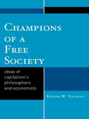 Champions of a Free Society - Ideas of Capitalism's Philosophers and Economists ebook by Edward Wayne Younkins