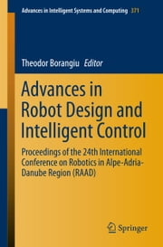 Advances in Robot Design and Intelligent Control - Proceedings of the 24th International Conference on Robotics in Alpe-Adria-Danube Region (RAAD) ebook by Theodor Borangiu