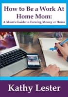 How To Be A Work At Home Mom: A Mom's Guide To Earning Money At Home ebook by Kathy Lester