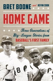Home Game - Three Generations of Big-League Stories from Baseball's First Family ebook by Bret Boone,Kevin Cook