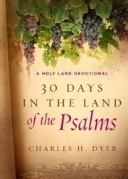 30 Days in the Land of the Psalms - A Holy Land Devotional ebook by Charles H. Dyer