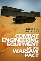 Combat Engineering Equipment of the Warsaw Pact ebook by Russell Phillips