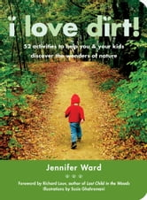 I Love Dirt! - 52 Activities to Help You and Your Kids Discover the Wonders of Nature ebook by Jennifer Ward