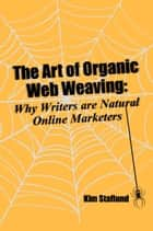 The Art of Organic Web Weaving - Why Writers are Natural Online Marketers ekitaplar by Kim Staflund