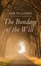 The Bondage of the Will - Luther's Reply to Erasmus' On Free Will ebook by Martin Luther, Henry Cole