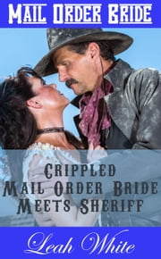 Crippled Mail Order Bride Meets Sheriff (Mail Order Bride) - No Pretty Brides Wanted, #1 ebook by Leah White