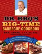 Dr. BBQ's Big-Time Barbecue Cookbook - A Real Barbecue Champion Brings the Tasty Recipes and Juicy Stories of the Barbecue Circuit to Your Backyard ebook by Ray Lampe, Dave Dewitt