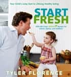 Start Fresh - Your Child's Jump Start to Lifelong Healthy Eating eBook by Tyler Florence