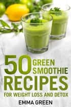 50 Top Green Smoothie Recipes for Weight Loss and Detox ebook by Emma Green