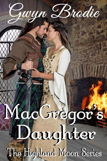 MacGregor's Daughter: A Scottish Historical Romance - The Highland Moon Series, #5 ebook by Gwyn Brodie