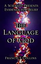 The Language of God - A Scientist Presents Evidence for Belief ebook by Francis S. Collins