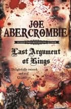 Last Argument Of Kings - The First Law: Book Three ebook by Joe Abercrombie