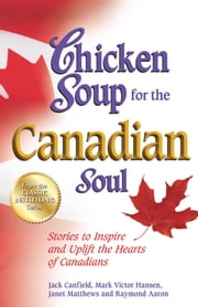 Chicken Soup for the Canadian Soul - Stories to Inspire and Uplift the Hearts of Canadians ebook by Jack Canfield, Mark Victor Hansen, Janet Matthews,...