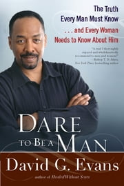 Dare to Be a Man - The Truth Every Man Must Know...and Every Woman Needs to Know About Him ebook by David Evans