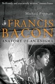 Francis Bacon - Anatomy of an Enigma ebook by Michael Peppiatt