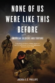 None of Us Were Like This Before - American Soldiers and Torture ebook by Joshua E.S. Phillips