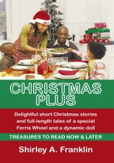 Christmas Plus. Delightful short Christmas stories and full-length tales of a special Ferris Wheel and a dynamic doll - Treasures to read Now & Later ebook by Shirley A. Franklin