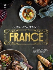 Luke Nguyen's France - A Gastromonic Adventure ebook by Luke Nguyen