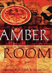 The Amber Room - The Fate of the World's Greatest Lost Treasure ebook by Adrian Levy