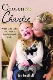 Chosen for Charlie - When God Gifts You with a Special-Needs Child ebook by Jen Forsthoff