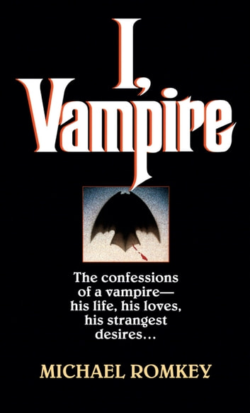I, Vampire - The Confessions of a Vampire - His Life, His Loves, His Strangest Desires ... ebook by Michael Romkey